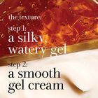 The texture step 1: a silky, watery gel step 2: a smooth gel cream