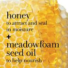 Honey to attract and seal in moisture + meadowfoam seed oil to help nourish